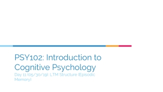 PSY102: Introduction to Cognitive Psychology Day 11 (05/30/19): LTM Structure (Episodic Memory)