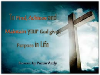 To Find, Achieve and Maintain your God given Purpose in Life