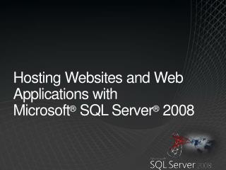 Hosting Websites and Web Application s  with Microsoft ®  SQL Server ®  2008