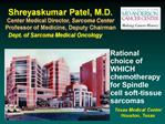 Shreyaskumar Patel, M.D. Center Medical Director, Sarcoma Center Professor of Medicine, Deputy Chairman