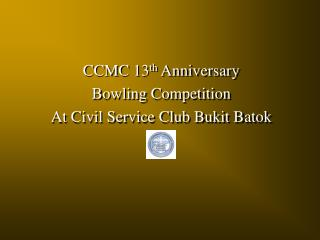 CCMC 13 th  Anniversary Bowling Competition At Civil Service Club Bukit Batok