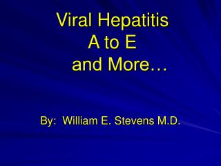 Viral Hepatitis  A to E     and More…