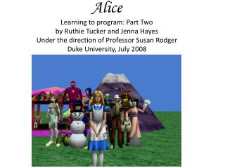 Alice Learning to program: Part Two by Ruthie Tucker and Jenna Hayes Under the direction of Professor Susan Rodger Duke