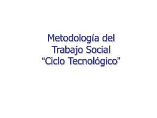 """Metodolog í a del  Trabajo Social """" Ciclo Tecnol ó gico """""""
