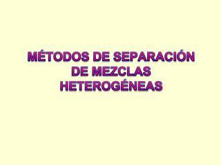 MÉTODOS DE SEPARACIÓN DE MEZCLAS HETEROGÉNEAS