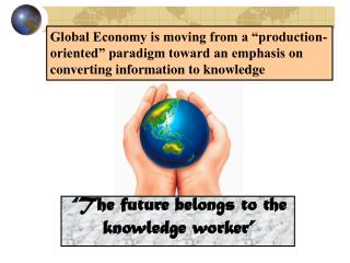 "Global Economy is moving from a ""production-oriented"" paradigm toward an emphasis on converting information to knowledge"