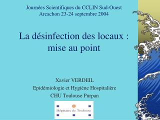 Journées Scientifiques du CCLIN Sud-Ouest Arcachon 23-24 septembre 2004 La désinfection des locaux : mise au point