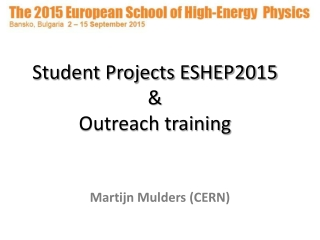 Student Projects ESHEP2015 & Outreach training