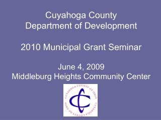 Cuyahoga County  Department of Development  2010 Municipal Grant Seminar  June 4, 2009 Middleburg Heights Community Cent