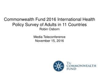 Commonwealth Fund 2016 International Health Policy Survey of Adults in 11 Countries Robin Osborn