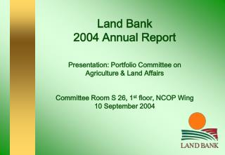 Land Bank  2004 Annual Report   Presentation: Portfolio Committee on  Agriculture  Land Affairs   Committee Room S 26, 1