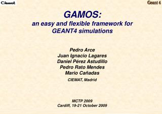 GAMOS: an easy and flexible framework for  GEANT4 simulations Pedro Arce Juan Ignacio Lagares Daniel Pérez Astudillo Ped