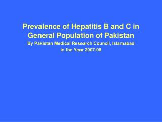 Prevalence of Hepatitis B and C in General Population of Pakistan By Pakistan Medical Research Council, Islamabad  in th