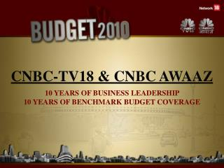 CNBC-TV18  CNBC AWAAZ 10 YEARS OF BUSINESS LEADERSHIP  10 YEARS OF BENCHMARK BUDGET COVERAGE