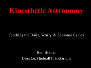 Kinesthetic Astronomy Teaching the Daily, Yearly, & Seasonal Cycles Tom Hooten Director, Hudnall Planetarium