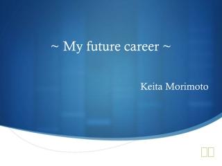 ~ My future career ~ Keita Morimoto
