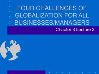 FOUR CHALLENGES OF GLOBALIZATION FOR ALL BUSINESSES/MANAGERS