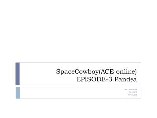 SpaceCowboy(ACE online) EPISODE-3 Pandea