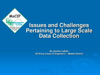 Issues and Challenges Pertaining to Large Scale Data Collection By Jeremy LaDart US Army Corps of Engineers – Mobile Dis