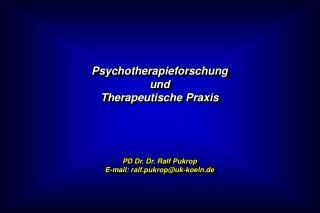 Psychotherapieforschung und  Therapeutische Praxis PD Dr. Dr. Ralf Pukrop E-mail: ralf.pukrop@uk-koeln.de