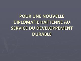 POUR UNE NOUVELLE DIPLOMATIE HAITIENNE AU SERVICE DU DEVELOPPEMENT DURABLE
