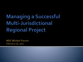 Managing a Successful  Multi-Jurisdictional  Regional Project ADC Winter Forum February 16, 2011