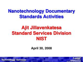 Nanotechnology Documentary Standards Activities Ajit Jillavenkatesa Standard Services Division NIST April 30, 2008