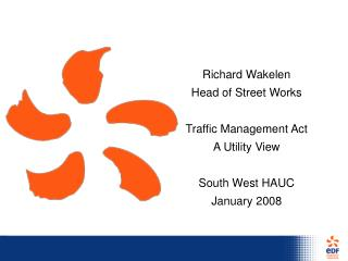 Richard Wakelen Head of Street Works  Traffic Management Act A Utility View    South West HAUC  January 2008