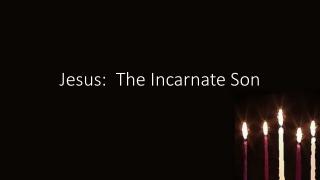Jesus: The Incarnate Son