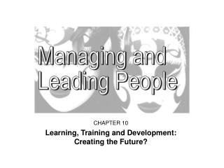 CHAPTER 10 Learning, Training and Development:        Creating the Future?