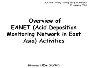 JICA Third Country Training, Bangkok, Thailand 15 January 2008      Overview of  EANET Acid Deposition Monitoring Networ