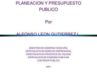 PLANEACION Y PRESUPUESTO PUBLICO Por ALFONSO LEON GUTIERREZ L. MAESTRIA EN GOBIERNO MUNICIPAL ESPECIALISTA EN DERECHO EM