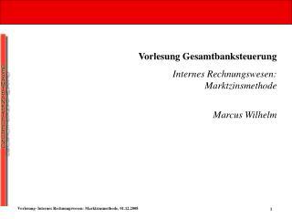 Vorlesung Gesamtbanksteuerung Internes Rechnungswesen: Marktzinsmethode Marcus Wilhelm