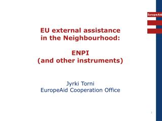 EU external assistance in the Neighbourhood: ENPI (and other instruments) Jyrki Torni  EuropeAid Cooperation Office