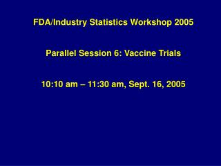 FDA/Industry Statistics Workshop 2005 Parallel Session 6: Vaccine Trials 10:10 am – 11:30 am, Sept. 16, 2005