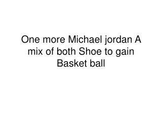 One more Michael jordan A mix of both Shoe to gain Basket ba