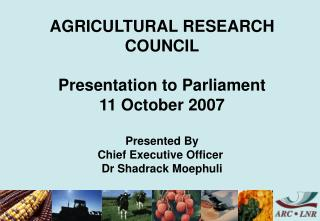 AGRICULTURAL RESEARCH COUNCIL Presentation to Parliament 11 October 2007 Presented By Chief Executive Officer Dr Shadr