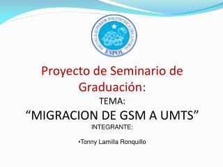 """Proyecto de Seminario de Graduación: TEMA: """"MIGRACION DE GSM A UMTS"""" INTEGRANTE: Tonny Lamilla Ronquillo"""