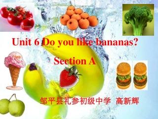 Unit 6 Do you like bananas? Section A