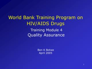 World Bank Training Program on HIV/AIDS Drugs Training Module 4 Quality Assurance Ben K Botwe April 2005