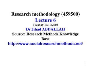Research methodology (459500) Lecture 6 Tuesday 14/10/2008 Dr Jihad ABDALLAH Source: Research Methods Knowledge Base htt