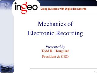 Mechanics of  Electronic Recording Presented by Todd R. Hougaard President & CEO