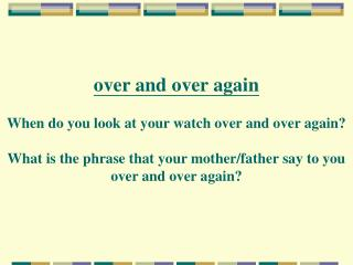 over and over again When do you look at your watch over and over again? What is the phrase that your mother/father say t
