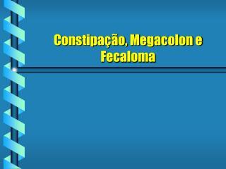 Constipação, Megacolon e Fecaloma