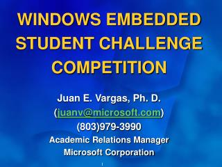 WINDOWS EMBEDDED STUDENT CHALLENGE COMPETITION Juan E. Vargas, Ph. D. ( juanv@microsoft )  (803)979-3990 Academic Relati