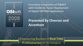 Innovative Integration of PI&AF2 with SCADA for Faster Deployment of Digital Oil Field Applications Presented  by Chevro