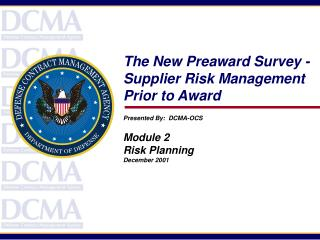 The New Preaward Survey -  Supplier Risk Management Prior to Award Presented By:  DCMA-OCS Module 2 Risk Planning Decemb