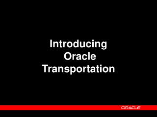 Introducing  Oracle Transportation