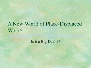 A New World of Place-Displaced Work?
