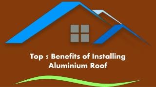 Top 5 Benefits of Installing Aluminium Roof